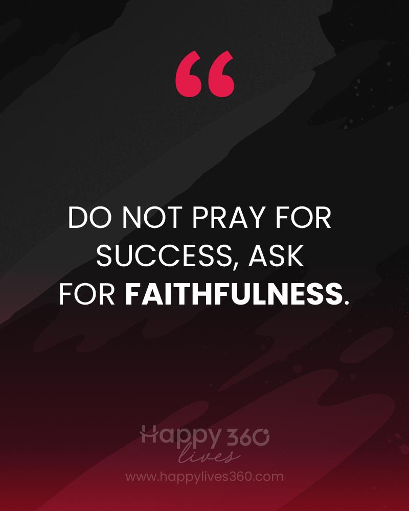 I do not pray for success, i ask for faithfulness.